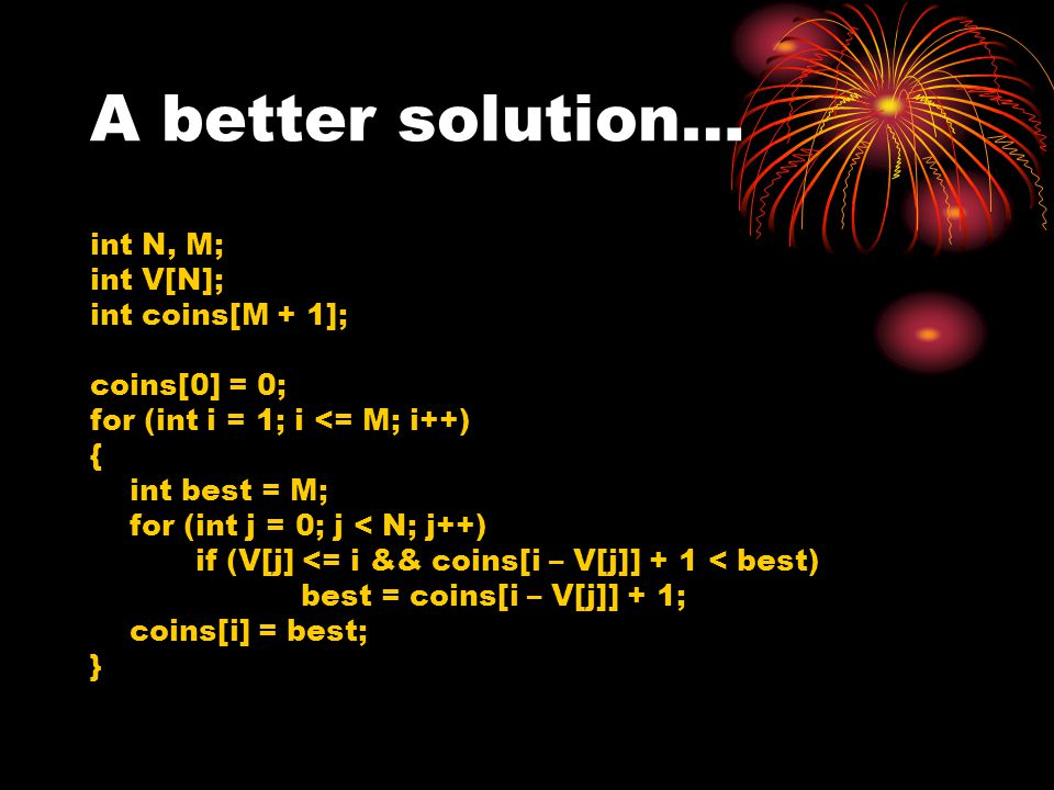 A better solution… int N, M; int V[N]; int coins[M + 1]; coins[0] = 0;
